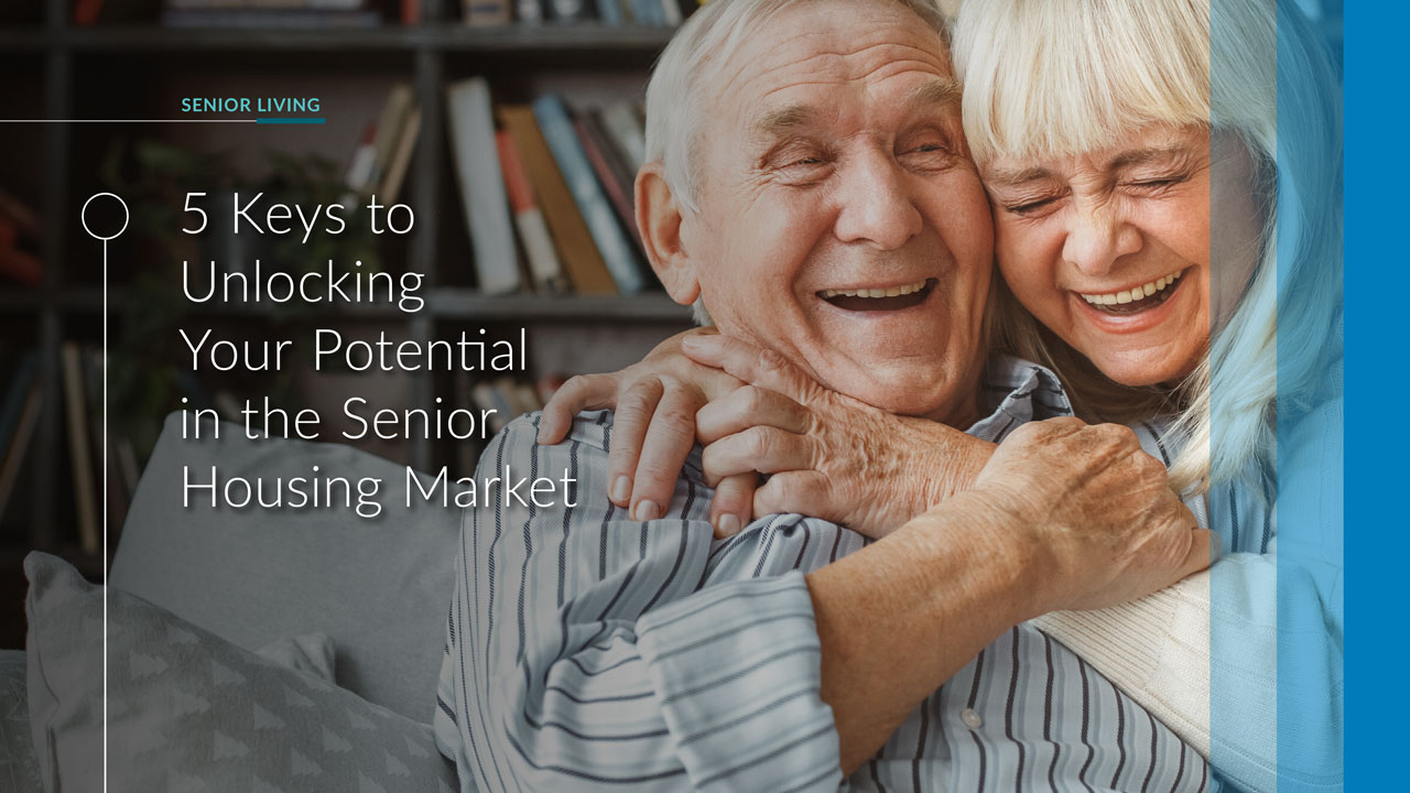 5 keys to unlocking your potential in the senior housing market